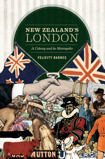 New Zealand's London - A Colony and Its Metropolis ebook by Felicity Barnes