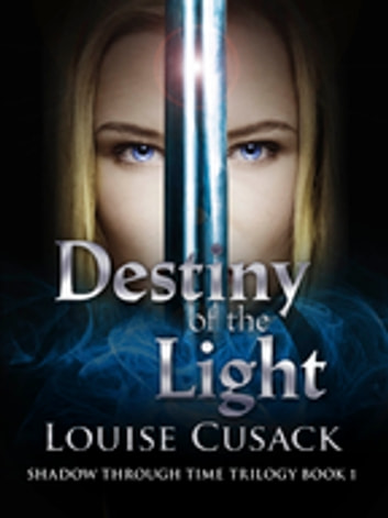 Destiny of the Light: Shadow Through Time 1 eBook by Louise Cusack