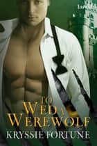 To Wed a Werewolf ebook by Kryssie Fortune