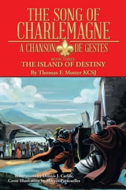 The Song of Charlemagne - A Chanson de Gestes - Book Three: The Island of Destiny ebook by Thomas F. Motter KCSJ