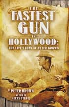 Fastest Gun in Hollywood - The Life Story of Peter Brown ebook by Peter Brown, Alexx Stuart, Peter Brown