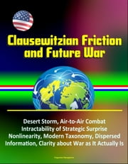 Clausewitzian Friction and Future War: Desert Storm, Air-to-Air Combat, Intractability of Strategic Surprise, Nonlinearity, Modern Taxonomy, Dispersed Information, Clarity about War as It Actually Is ebook by Progressive Management