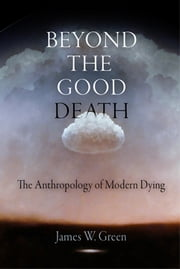 Beyond the Good Death - The Anthropology of Modern Dying ebook by James W. Green