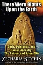 There Were Giants Upon the Earth - Gods, Demigods, and Human Ancestry: The Evidence of Alien DNA ebook by Zecharia Sitchin