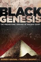 Black Genesis: The Prehistoric Origins of Ancient Egypt ebook by Robert Bauval,Thomas Brophy, Ph.D.