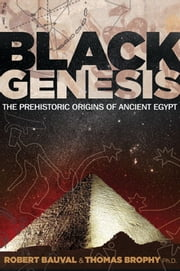 Black Genesis: The Prehistoric Origins of Ancient Egypt - The Prehistoric Origins of Ancient Egypt ebook by Robert Bauval,Thomas Brophy, Ph.D.