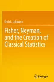 Fisher, Neyman, and the Creation of Classical Statistics ebook by Erich L. Lehmann