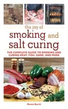 The Joy of Smoking and Salt Curing - The Complete Guide to Smoking and Curing Meat, Fish, Game, and More ebook by Monte Burch