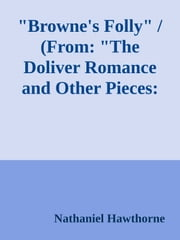 """Browne's Folly"" / (From: ""The Doliver Romance and Other Pieces: Tales and Sketches"") ebook by Nathaniel Hawthorne"