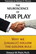 The Neuroscience of Fair Play ebook by Donald W. Pfaff,Edward O. Wilson