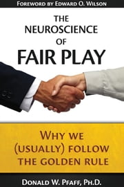 The Neuroscience of Fair Play - Why We (Usually) Follow the Golden Rule ebook by Donald W. Pfaff, Edward O. Wilson