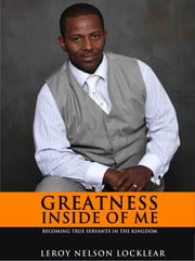 Greatness Inside of Me: Becoming True Servants In The Kingdom ebook by Leroy Nelson Locklear