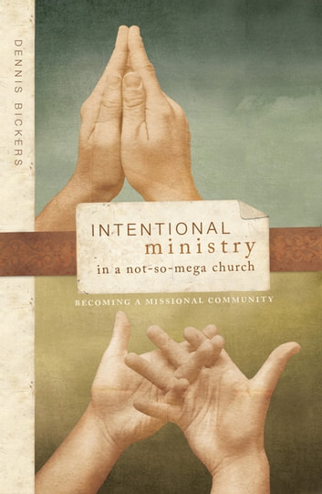 Intentional Ministry in a NotsoMega Church - Becoming a Missional Community ebook by Dennis Bickers