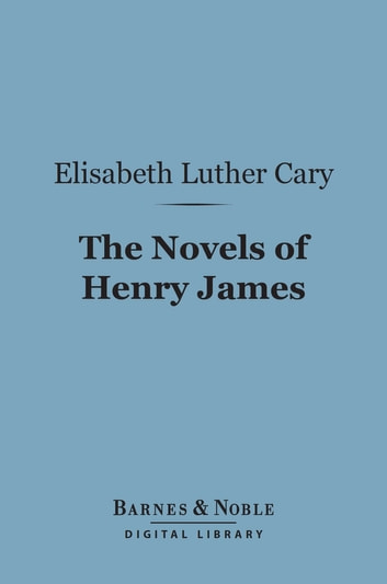 The Novels of Henry James (Barnes & Noble Digital Library) - A Study ebook by Elisabeth Luther Cary