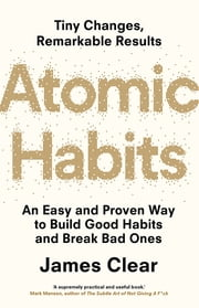 Atomic Habits - An Easy and Proven Way to Build Good Habits and Break Bad Ones ebook by James Clear
