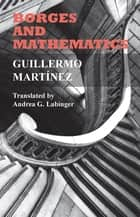 Borges and Mathematics ebook by Guillermo Martínez, Andrea G. Labinger