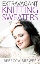 Extravagant Knitting Sweaters ebook by Rebecca Brewer