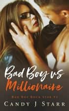 Bad Boy vs Millionaire - Bad Boy Rock Star, #2 ebook by Candy J Starr