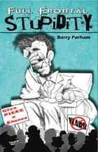 Full Frontal Stupidity ebook by Barry Parham