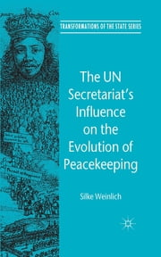 The UN Secretariat's Influence on the Evolution of Peacekeeping - The Internationalization of Security Politics ebook by Silke Weinlich