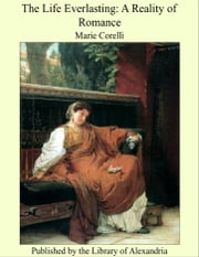 The Life Everlasting: A Reality of Romance ebook by Marie Corelli