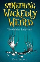 Something Wickedly Weird: The Golden Labyrinth - Book 6 ebook by Chris Mould