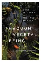 Through Vegetal Being - Two Philosophical Perspectives ebook by Luce Irigaray, Michael Marder