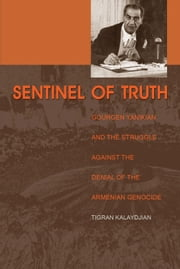 Sentinel of Truth - Gourgen Yanikian and the Struggle Against the Denial of the Armenian Genocide ebook by Tigran Kalaydjian