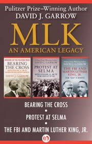 MLK: An American Legacy - Bearing the Cross, Protest at Selma, and The FBI and Martin Luther King. Jr. ebook by David J. Garrow