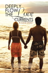 DEEPLY FLOW THE LOVE CURRENTS - A Love Story ebook by Noel Francisco