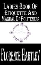 Ladies' Book of Etiquette, and Manual of Politeness - A Complete Hand Book for the Use of the Lady in Polite Society ebook by Florence Hartley