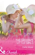 The Groom's Little Girls (Mills & Boon Cherish) (Proposals in Paradise, Book 2) ebook by Katie Meyer