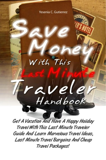 Save Money With This Last Minute Traveler Handbook - Get A Vacation And Have A Happy Holiday Travel With This Last Minute Traveler Guide And Learn Marvelous Travel Ideas, Last Minute Travel Bargains And Cheap Travel Packages! ebook by Yesenia C. Gutierrez