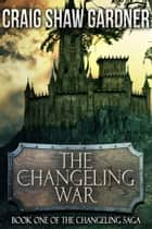 The Changeling War ebook by Craig Shaw Gardner