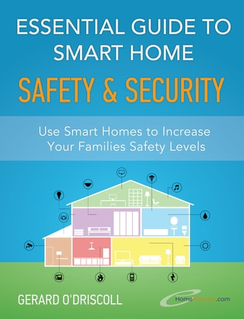 Essential Guide to Smart Home Automation Safety & Security - Use Home Automation to Increase Your Families Safety Levels ebook by Gerard O'Driscoll