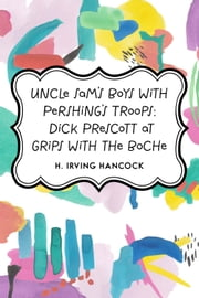 Uncle Sam's Boys with Pershing's Troops: Dick Prescott at Grips with the Boche ebook by H. Irving Hancock