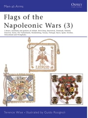 Flags of the Napoleonic Wars (3) - Colours, Standards and Guidons of Anhalt, Kleve-Berg, Brunswick, Denmark, Finland, Hanover, Hesse, The Netherlands, Mecklenburg, Nassau, Portugal, Reuss, Spain, Sweden, Switzerland & Westphalia ebook by Terence Wise,Guido Rosignoli