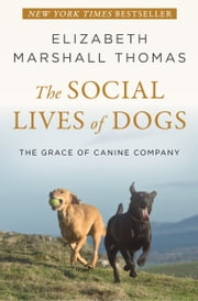 The Social Lives of Dogs - The Grace of Canine Company ebook by Elizabeth Marshall Thomas