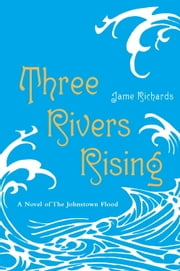 Three Rivers Rising - A Novel of the Johnstown Flood ebook by Jame Richards