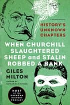 When Churchill Slaughtered Sheep and Stalin Robbed a Bank - History's Unknown Chapters ebook by Giles Milton