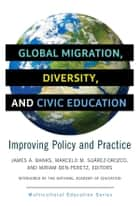 Global Migration, Diversity, and Civic Education - Improving Policy and Practice ebook by James A. Banks, Marcelo Suárez-Orozco, Miriam Ben-Peretz