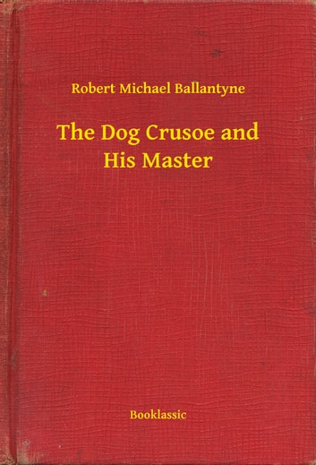 The Dog Crusoe and His Master ebook by Robert Michael Ballantyne