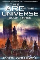 The Arc of the Universe: Book Three ebook by Mark Whiteway