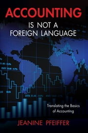 Accounting Is Not a Foreign Language - Translating the Basics of Accounting ebook by Jeanine Pfeiffer