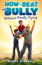 How to Beat the Bully Without Really Trying ebook by Scott Starkey
