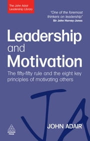 Leadership and Motivation: The Fifty-Fifty Rule and the Eight Key Principles of Motivating Others - The Fifty-Fifty Rule and the Eight Key Principles of Motivating Others ebook by John Adair