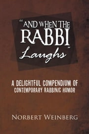 ''AND WHEN THE RABBI LAUGHS'' - A DELIGHTFUL COMPENDIUM OF CONTEMPORARY RABBINIC HUMOR ebook by Norbert Weinberg