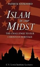 Islam in Our Midst - The Challenge to Our Christian Heritage ebook by Patrick Sookhdeo