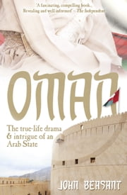 Oman - The True-Life Drama and Intrigue of an Arab State ebook by John Beasant