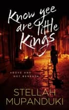 Know Yee Are Little Kings: Above And Not Beneath ebook by Stellah Mupanduki